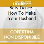 How to make your husband cd musicale di Dance Belly