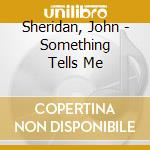 Something tells me cd musicale di John Sheridan