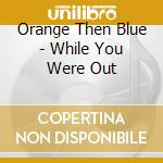 While you were out... - cd musicale di Orange then blue