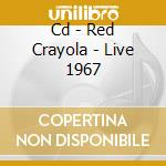 CD - RED CRAYOLA - LIVE 1967 cd musicale di RED CRAYOLA