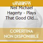 PLAYS THAT GOOD OLD ROCK cd musicale di NEIL MICHAEL HAGERTY