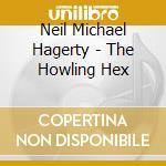 Neil Michael Hagerty - The Howling Hex cd musicale di NEIL MICHAEL HAGERTY