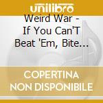 Weird War - If You Can'T Beat 'Em, Bite 'Em cd musicale di WEIRD WAR
