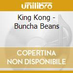 BUNCHA BEANS                              cd musicale di KING KONG