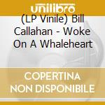 (LP VINILE) LP - CALLAHAN, BILL       - WOKE ON A WHALEHEART lp vinile di Bill Callahan