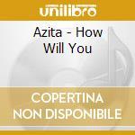 HOW WILL YOU                              cd musicale di AZITA