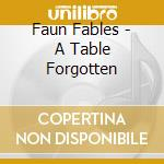 Faun Fables - A Table Forgotten cd musicale di FAUN TABLES