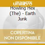 CD - THE HOWLING HEX      - EARTH JUNK cd musicale di THE HOWLING HEX