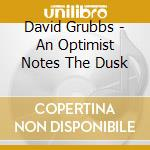CD - DAVID GRUBBS         - AN OPTIMIST NOTES THE DUSK cd musicale di DAVID GRUBBS
