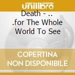 FOR THE WHOLE WORLD TO SEE cd musicale di DEATH
