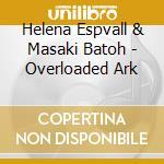 OVERLOADED ARK                            cd musicale di ESPVALL/BATOH