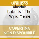 THE WYRD MEME                             cd musicale di Alasdair Roberts