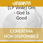 (LP VINILE) GOD IS GOOD                               lp vinile di OM