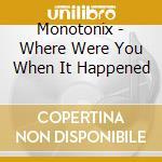 WHERE WERE YOU WHEN IT HAPPENED           cd musicale di MONOTONIX