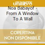 CD - NOA BABAYOF          - FROM A WINDOW TO A WALL cd musicale di NOA BABAYOF
