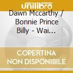 Dawn McCarthy and Bonnie 'Prince' Billy - Wai Notes cd musicale di DAWN McCARTHY & BONN
