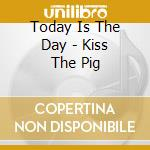 KISS THE PIG cd musicale di TODAY IS THE DAY