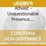 UNQUESTIONABLE PRESENCE cd musicale di ATHEIST