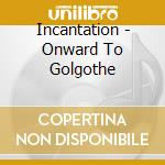ONWARD TO GOLGOTHA cd musicale di INCANTATION