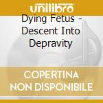 Dying Fetus - Descent Into Depravity cd musicale di Fetus Dying