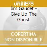 Give up the ghost - cd musicale di Gaudet Jim