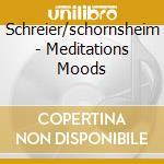 Schreier/schornsheim - Meditations Moods cd musicale di ARTISTI VARI