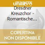 DRESDNER KREUZCHOR:ROMANTISCHE CHORMUSIK cd musicale di ARTISTI VARI