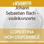 BACH:VIOLINKONZERTE BWV 1041,1042,1043 cd musicale di ARTISTI VARI