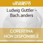 G?ttler:bach-anders cd musicale di Artisti Vari
