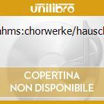 BRAHMS:CHORWERKE/HAUSCHILD cd musicale di ARTISTI VARI