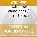 Italian bel canto arias / helmut koch cd musicale