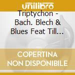 Triptychon - Bach. Blech & Blues Feat Till Bronner cd musicale di Artisti Vari