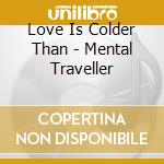 Love Is Colder Than - Mental Traveller cd musicale di LOVE IS COLDER THAN
