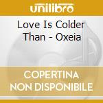 OXEIA                                     cd musicale di LOVE IS COLDER THAN