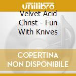 Velvet Acid Christ - Fun With Knives cd musicale di VELVET ACID CHRIST