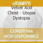 Velvet Acid Christ - Utopia Dystopia cd musicale di VELVET ACID CHRIST