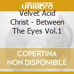 Velvet Acid Christ - Between The Eyes Vol.1 cd musicale di VELVET ACID CHRIST
