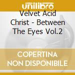 BETWEEN THE EYES VOL.2                    cd musicale di VELVET ACID CHRIST