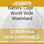 Battery Cage - World Wide Wasteland cd musicale di Cage Battery