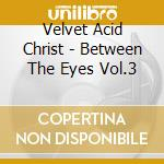 BETWEEN THE EYES VOL.3                    cd musicale di VELVET ACID CHRIST
