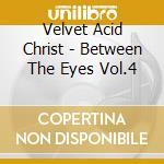 BETWEEN THE EYES VOL.4                    cd musicale di VELVET ACID CHRIST