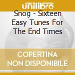 CD - SNOG - SIXTEEN EASY TUNES FOR THE END TIMES cd musicale di SNOG