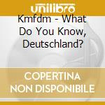 WHAT DO YOU KNOW, DEUTSCHLAND?            cd musicale di KMFDM