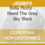 BLEED THE GREY SKY BLACK                  cd musicale di Morte Bella