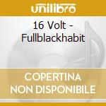 FULLBLACKHABIT                            cd musicale di Volt 16