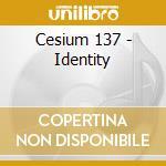 IDENTITY                                  cd musicale di CESIUM 137