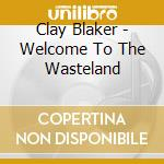 Welcome to the wasteland - cd musicale di Blaker Clay