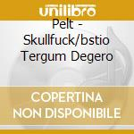 CD - PELT - skullfuck/bstio tergum degero cd musicale di PELT