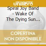 WAKE OF THE DYING SUN KING                cd musicale di SPIRAL JOY BAND