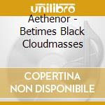 BETIMES BLACK CLOUDMASSES                 cd musicale di AETHENOR